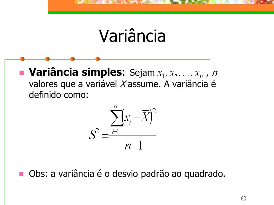60 Variância Variância simples: Sejam, n valores que a variável X assume. A variância é definido como: Obs: a variância é o desvio padrão ao quadrado.