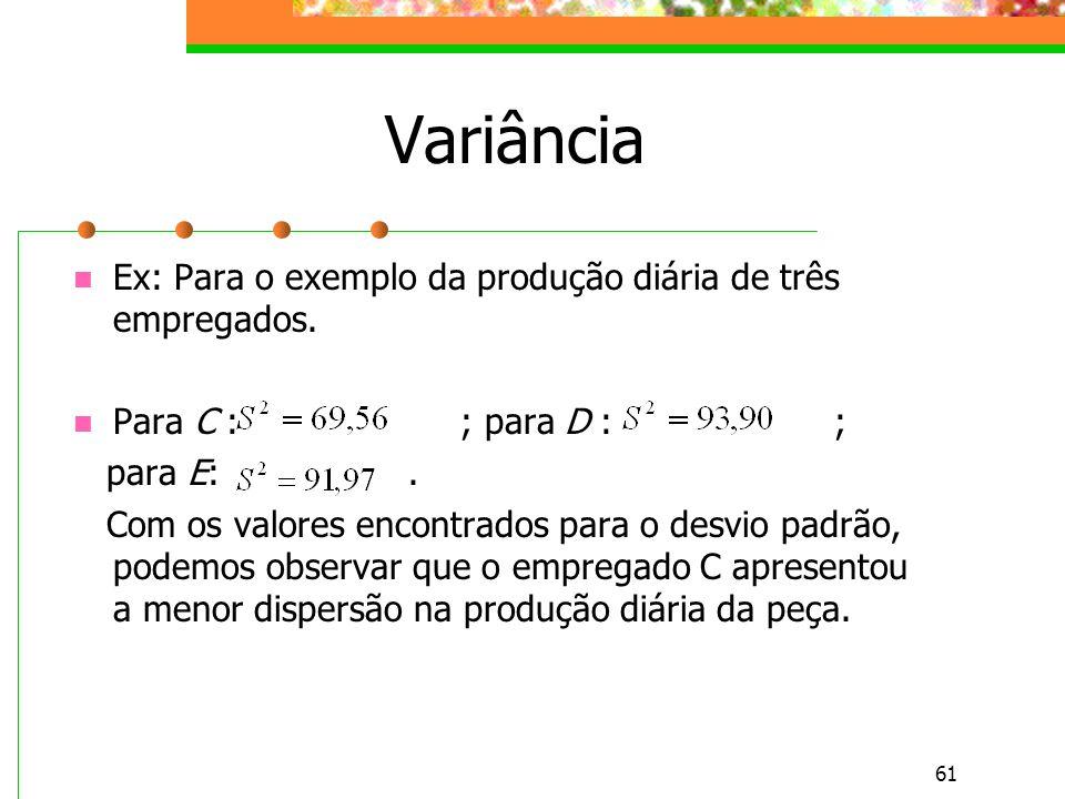 61 Variância Ex: Para o exemplo da produção diária de três empregados. Para C : ; para D : ; para E:. Com os valores encontrados para o desvio padrão,