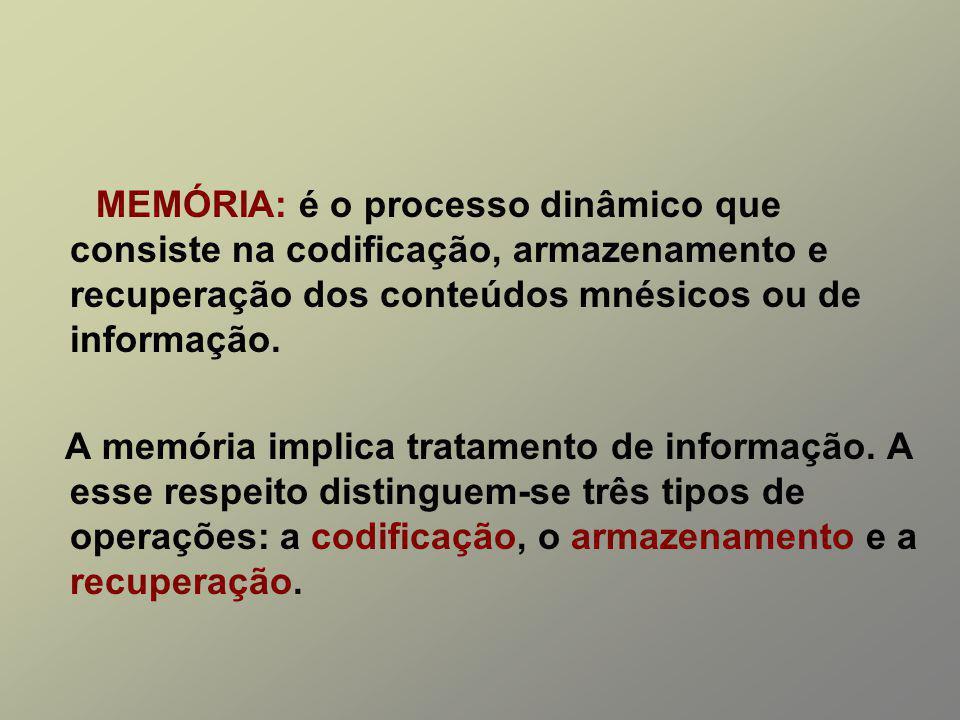 MEMÓRIA: é o processo dinâmico que consiste na codificação, armazenamento e recuperação dos conteúdos mnésicos ou de informação.