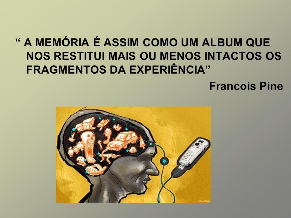A MEMÓRIA É ASSIM COMO UM ALBUM QUE NOS RESTITUI MAIS OU MENOS INTACTOS OS FRAGMENTOS DA EXPERIÊNCIA Francois Pine