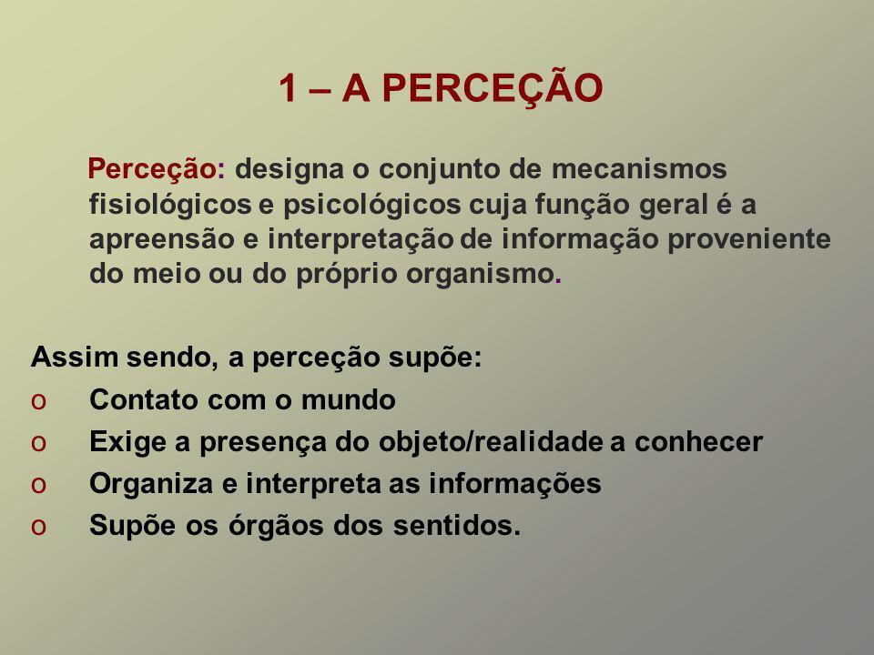 1 – A PERCEÇÃO Perceção: designa o conjunto de mecanismos fisiológicos e psicológicos cuja função geral é a apreensão e interpretação de informação pr