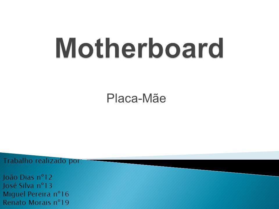 Placa-Mãe Trabalho realizado por: João Dias nº12 José Silva nº13 Miguel Pereira nº16 Renato Morais nº19