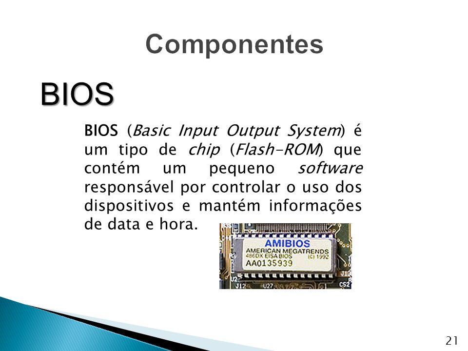 BIOS BIOS (Basic Input Output System) é um tipo de chip (Flash-ROM) que contém um pequeno software responsável por controlar o uso dos dispositivos e