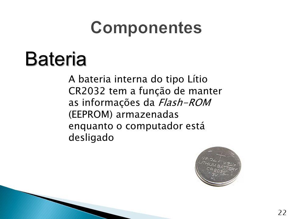 A bateria interna do tipo Lítio CR2032 tem a função de manter as informações da Flash-ROM (EEPROM) armazenadas enquanto o computador está desligado Ba