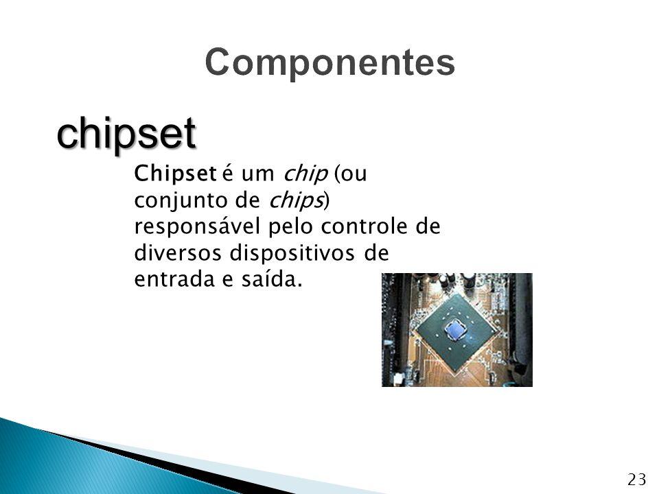 Chipset é um chip (ou conjunto de chips) responsável pelo controle de diversos dispositivos de entrada e saída. chipset 23