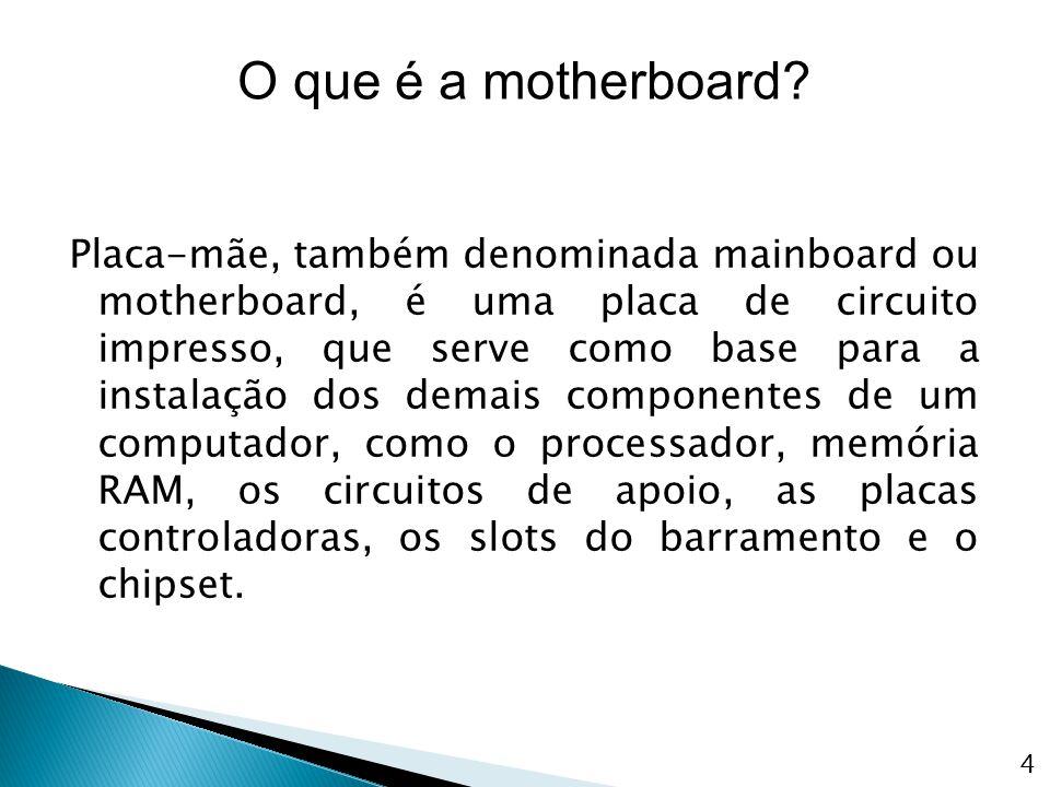 Placa-mãe, também denominada mainboard ou motherboard, é uma placa de circuito impresso, que serve como base para a instalação dos demais componentes