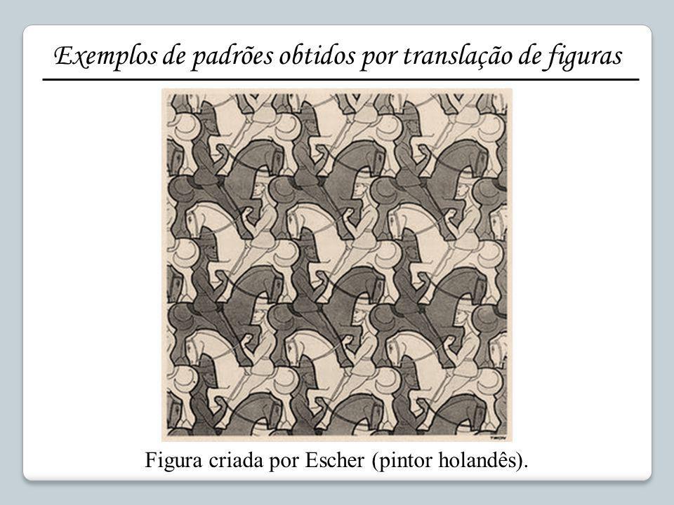 Figura criada por Escher (pintor holandês). Exemplos de padrões obtidos por translação de figuras