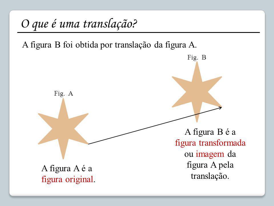 O que é uma translação? A figura B foi obtida por translação da figura A. A figura A é a figura original. A figura B é a figura transformada ou imagem