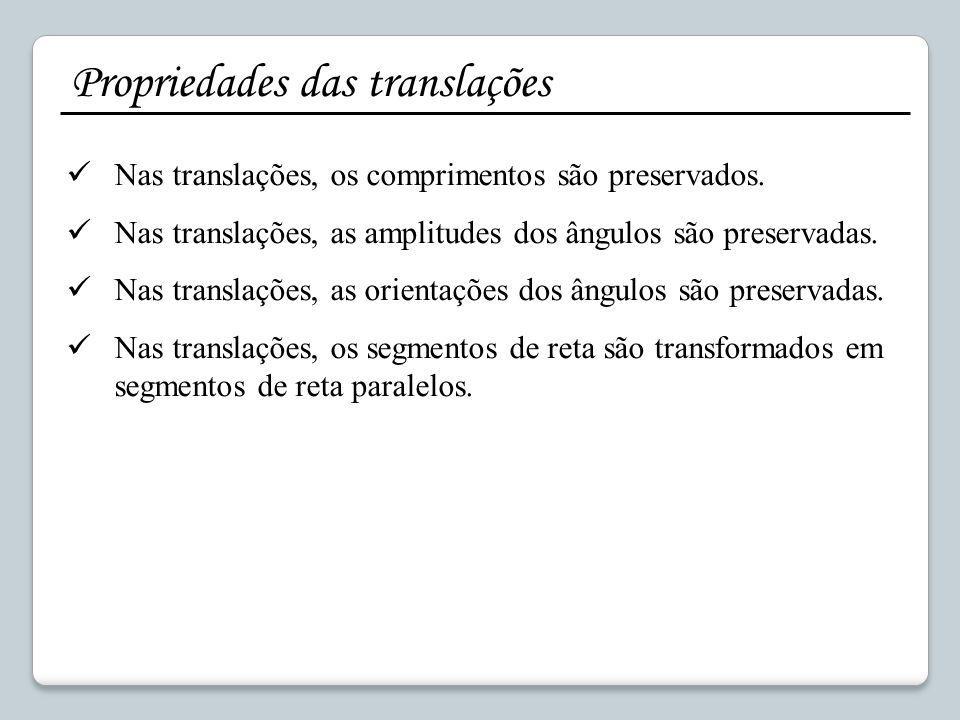 Propriedades das translações Nas translações, os comprimentos são preservados. Nas translações, as amplitudes dos ângulos são preservadas. Nas transla