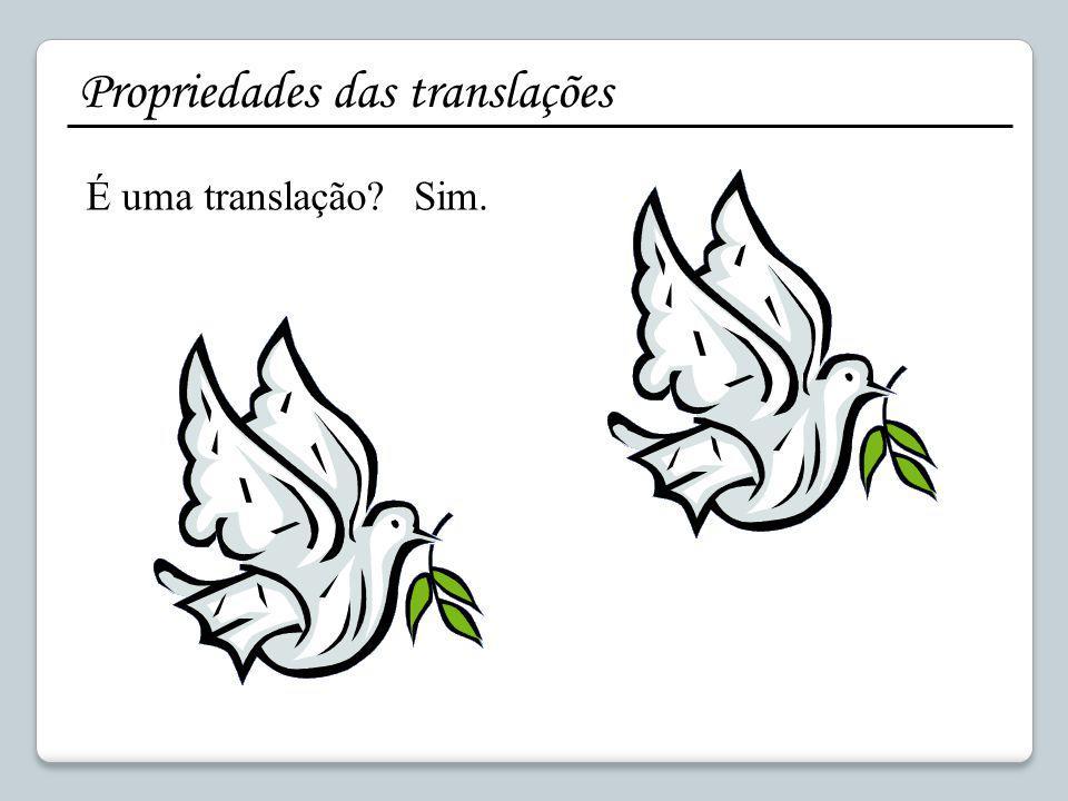 Sim. Propriedades das translações É uma translação?