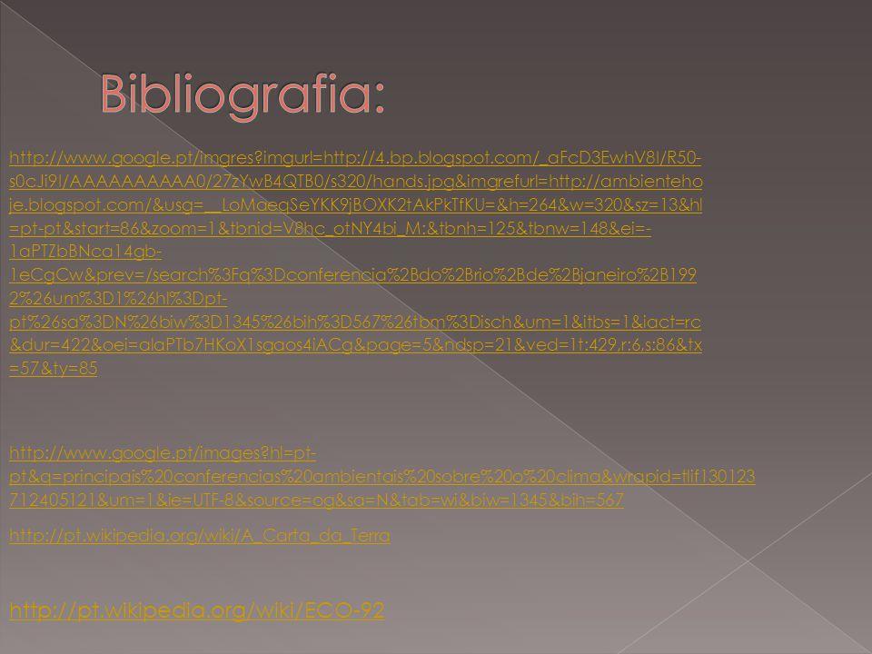 http://www.google.pt/imgres?imgurl=http://4.bp.blogspot.com/_aFcD3EwhV8I/R50- s0cJi9I/AAAAAAAAAA0/27zYwB4QTB0/s320/hands.jpg&imgrefurl=http://ambienteho je.blogspot.com/&usg=__LoMaeqSeYKK9jBOXK2tAkPkTfKU=&h=264&w=320&sz=13&hl =pt-pt&start=86&zoom=1&tbnid=V8hc_otNY4bi_M:&tbnh=125&tbnw=148&ei=- 1aPTZbBNca14gb- 1eCgCw&prev=/search%3Fq%3Dconferencia%2Bdo%2Brio%2Bde%2Bjaneiro%2B199 2%26um%3D1%26hl%3Dpt- pt%26sa%3DN%26biw%3D1345%26bih%3D567%26tbm%3Disch&um=1&itbs=1&iact=rc &dur=422&oei=alaPTb7HKoX1sgaos4iACg&page=5&ndsp=21&ved=1t:429,r:6,s:86&tx =57&ty=85 http://www.google.pt/images?hl=pt- pt&q=principais%20conferencias%20ambientais%20sobre%20o%20clima&wrapid=tlif130123 712405121&um=1&ie=UTF-8&source=og&sa=N&tab=wi&biw=1345&bih=567 http://pt.wikipedia.org/wiki/A_Carta_da_Terra http://pt.wikipedia.org/wiki/ECO-92
