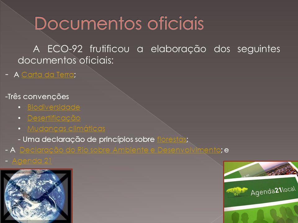 A ECO-92 frutificou a elaboração dos seguintes documentos oficiais: - A Carta da Terra;Carta da Terra -Três convenções Biodiversidade Desertificação Mudanças climáticas Mudanças climáticas - Uma declaração de princípios sobre florestas;florestas - A Declaração do Rio sobre Ambiente e Desenvolvimento; eDeclaração do Rio sobre Ambiente e Desenvolvimento - Agenda 21Agenda 21