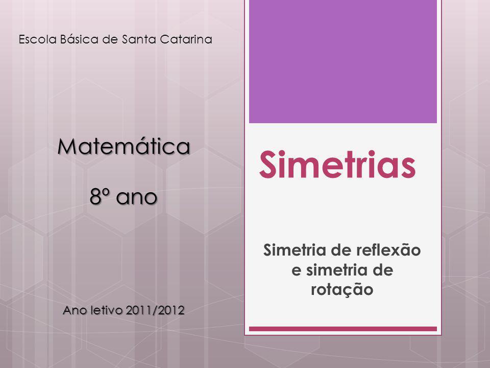 Simetrias Simetria de reflexão e simetria de rotação Escola Básica de Santa Catarina Matemática 8º ano Ano letivo 2011/2012