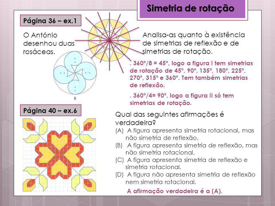 Simetria de rotação Página 36 – ex.1 Página 40 – ex.6 O António desenhou duas rosáceas. Analisa-as quanto à existência de simetrias de reflexão e de s