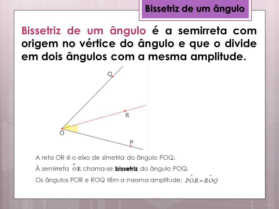 Bissetriz de um ângulo bissetriz A reta OR é o eixo de simetria do ângulo POQ. À semirreta chama-se bissetriz do ângulo POQ. Os ângulos POR e ROQ têm