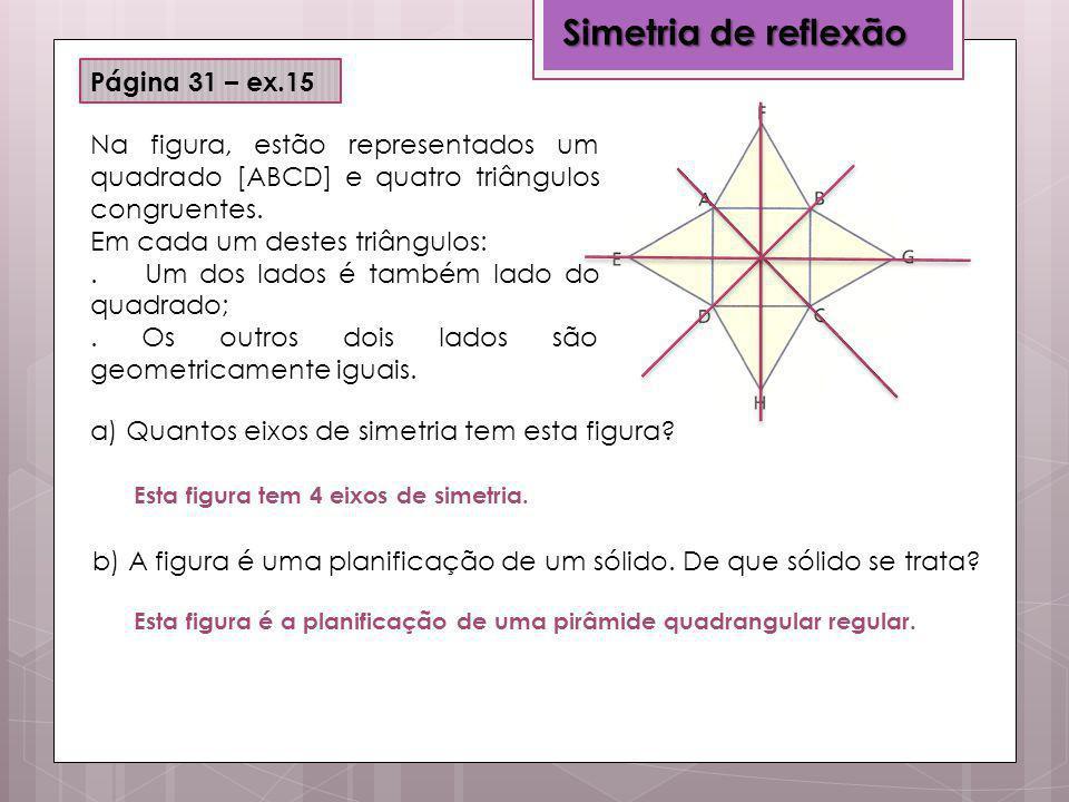 Simetria de reflexão Página 31 – ex.15 Na figura, estão representados um quadrado [ABCD] e quatro triângulos congruentes. Em cada um destes triângulos