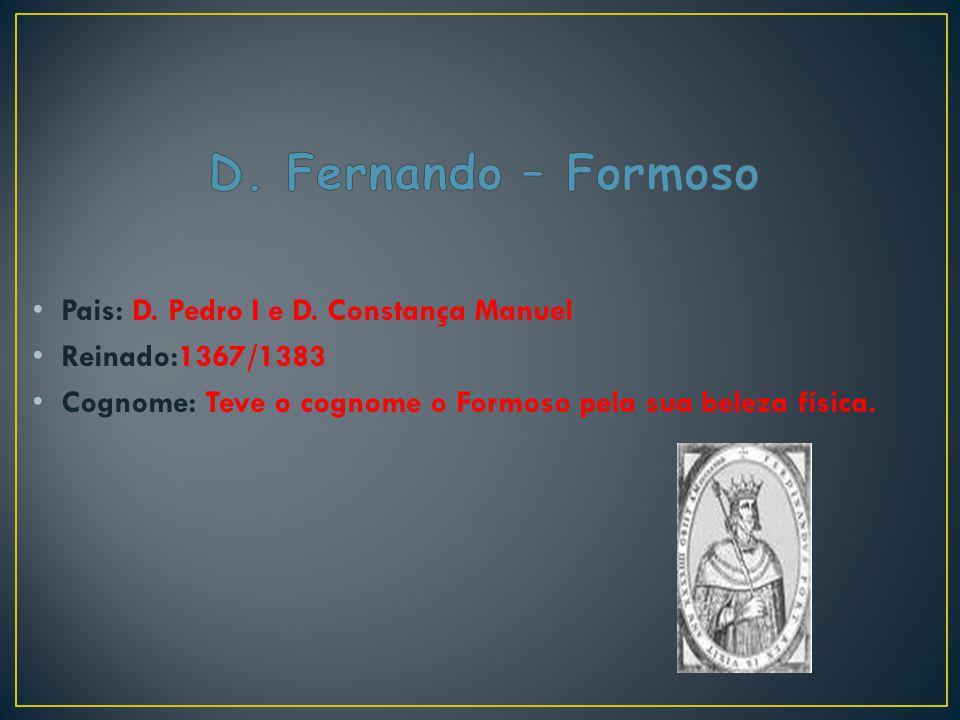 Pais: D. Pedro I e D. Constança Manuel Reinado:1367/1383 Cognome: Teve o cognome o Formoso pela sua beleza física.