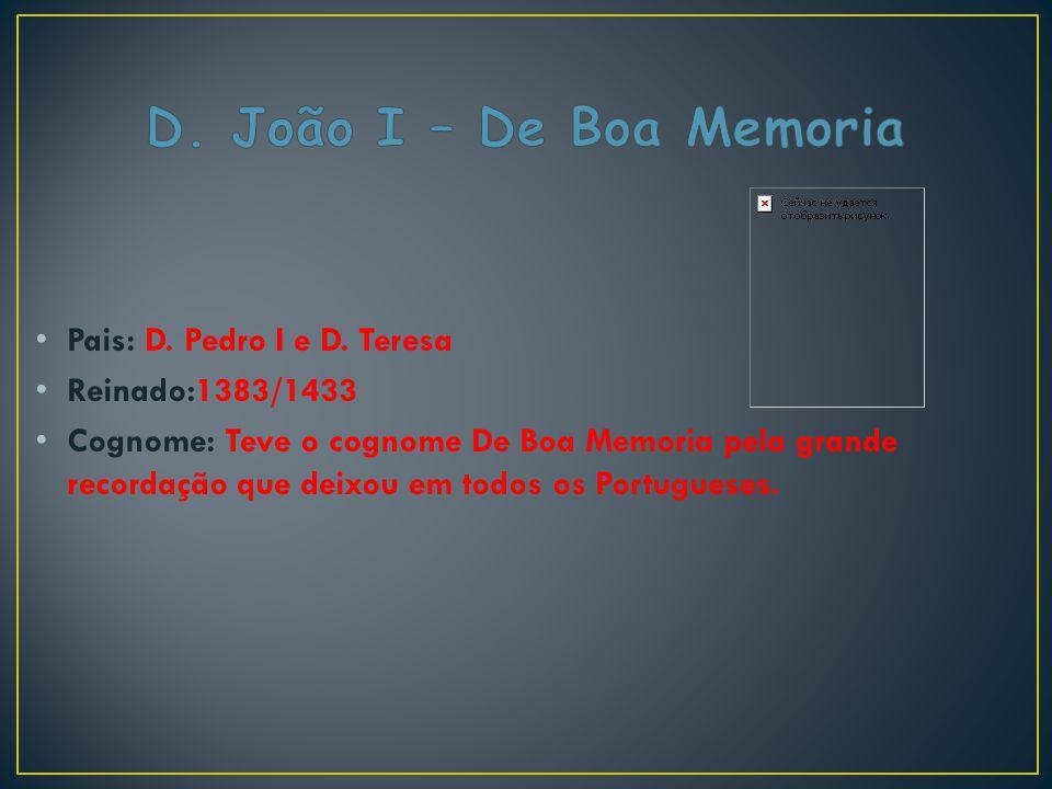 Pais: D. Pedro I e D. Teresa Reinado:1383/1433 Cognome: Teve o cognome De Boa Memoria pela grande recordação que deixou em todos os Portugueses.