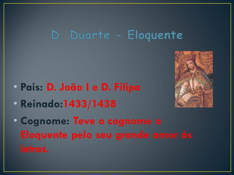 Pais: D. João I e D. Filipa Reinado:1433/1438 Cognome: Teve o cognome o Eloquente pelo seu grande amor ás letras.