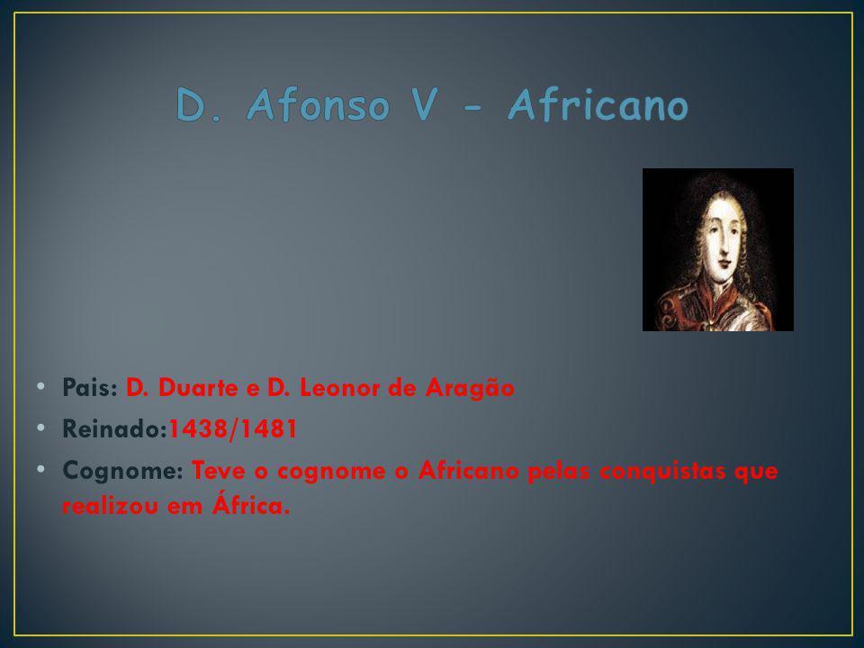 Pais: D. Duarte e D. Leonor de Aragão Reinado:1438/1481 Cognome: Teve o cognome o Africano pelas conquistas que realizou em África.