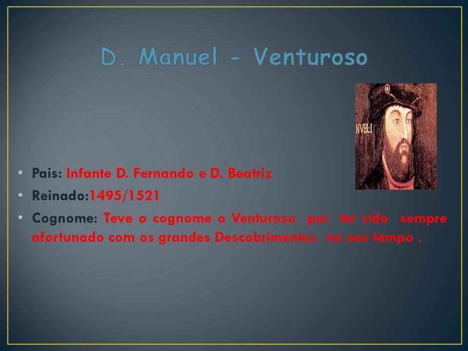 Pais: Infante D. Fernando e D. Beatriz Reinado:1495/1521 Cognome: Teve o cognome o Venturoso por ter sido sempre afortunado com os grandes Descobrimen