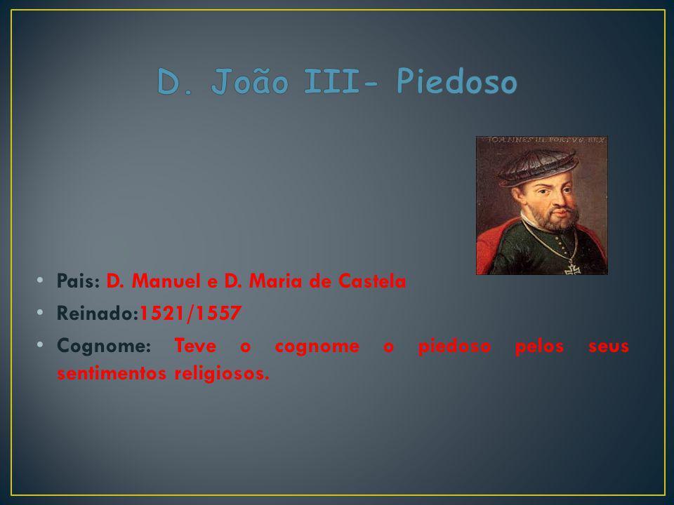 Pais: D. Manuel e D. Maria de Castela Reinado:1521/1557 Cognome: Teve o cognome o piedoso pelos seus sentimentos religiosos.