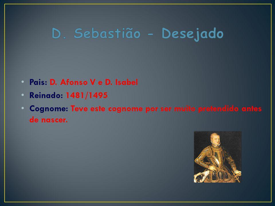 Pais: D. Afonso V e D. Isabel Reinado: 1481/1495 Cognome: Teve este cognome por ser muito pretendido antes de nascer.