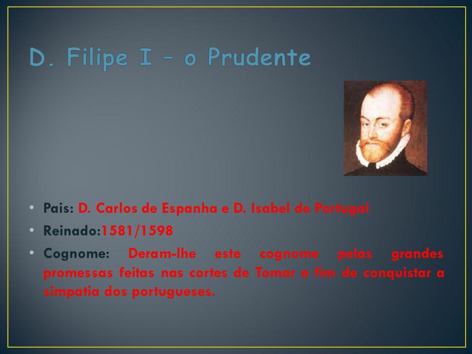 Pais: D. Carlos de Espanha e D. Isabel de Portugal Reinado:1581/1598 Cognome: Deram-lhe este cognome pelas grandes promessas feitas nas cortes de Toma