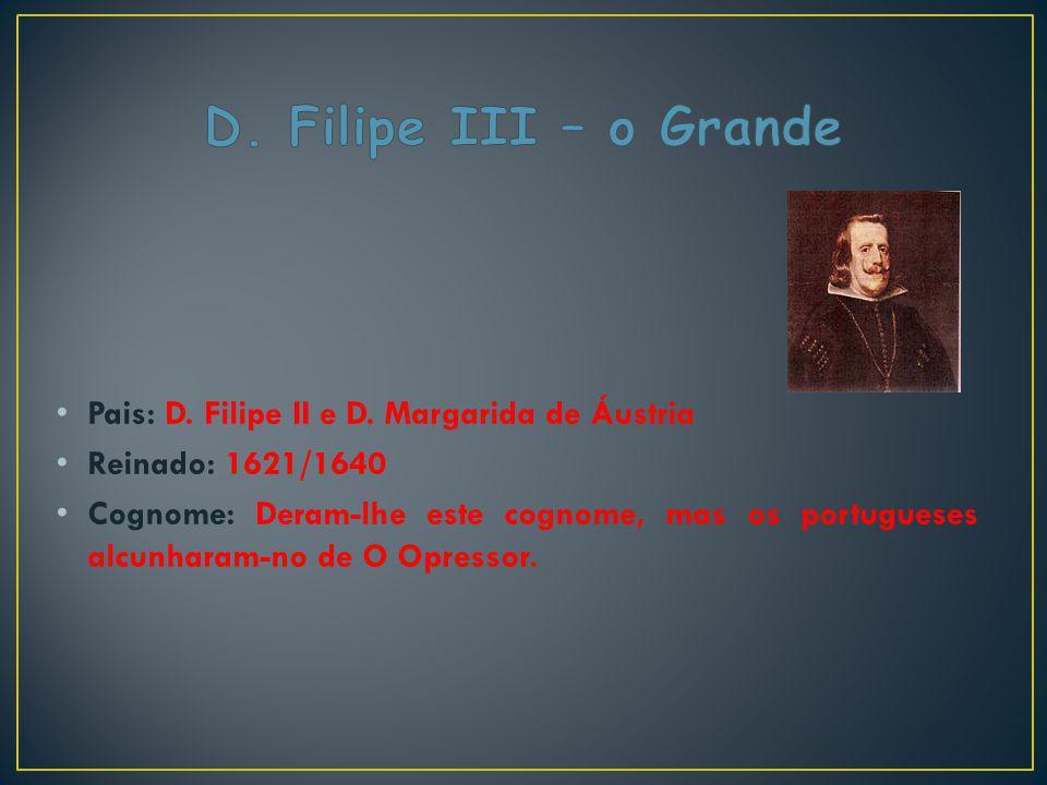 Pais: D. Filipe II e D. Margarida de Áustria Reinado: 1621/1640 Cognome: Deram-lhe este cognome, mas os portugueses alcunharam-no de O Opressor.