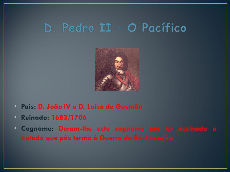 Pais: D. João IV e D. Luísa de Gusmão Reinado: 1683/1706 Cognome: Deram-lhe este cognome por ter assinado o tratado que pôs termo à Guerra da Restaura
