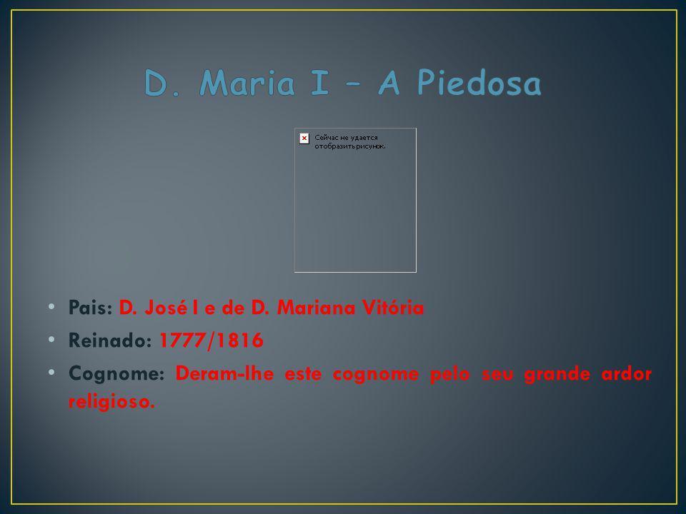Pais: D. José I e de D. Mariana Vitória Reinado: 1777/1816 Cognome: Deram-lhe este cognome pelo seu grande ardor religioso.
