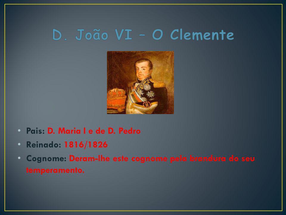 Pais: D. Maria I e de D. Pedro Reinado: 1816/1826 Cognome: Deram-lhe este cognome pela brandura do seu temperamento.