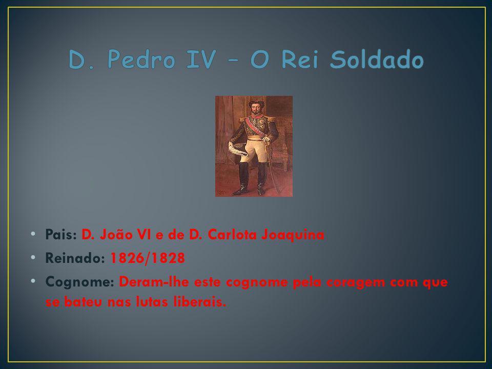 Pais: D. João VI e de D. Carlota Joaquina Reinado: 1826/1828 Cognome: Deram-lhe este cognome pela coragem com que se bateu nas lutas liberais.