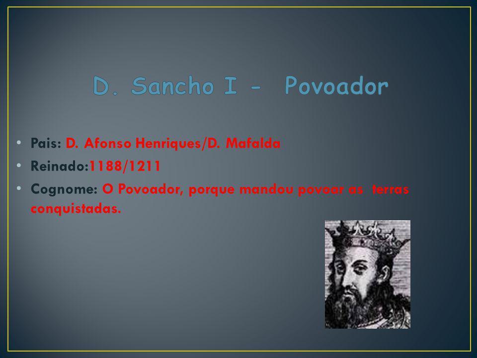 Pais: D. Afonso Henriques/D. Mafalda Reinado:1188/1211 Cognome: O Povoador, porque mandou povoar as terras conquistadas.