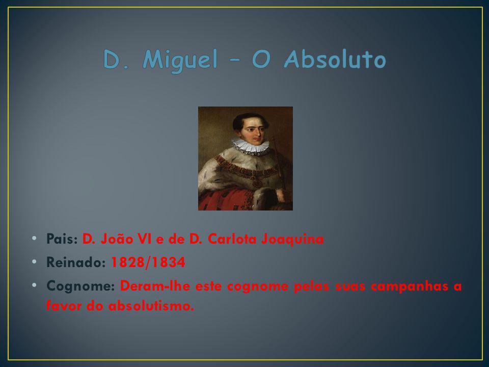 Pais: D. João VI e de D. Carlota Joaquina Reinado: 1828/1834 Cognome: Deram-lhe este cognome pelas suas campanhas a favor do absolutismo.