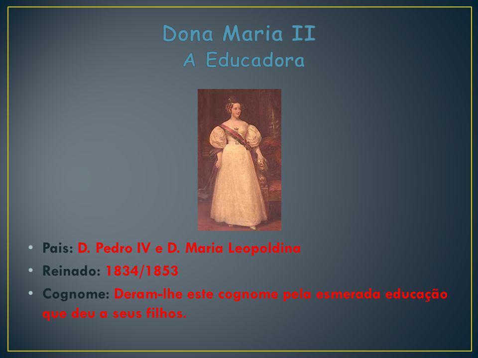 Pais: D. Pedro IV e D. Maria Leopoldina Reinado: 1834/1853 Cognome: Deram-lhe este cognome pela esmerada educação que deu a seus filhos.
