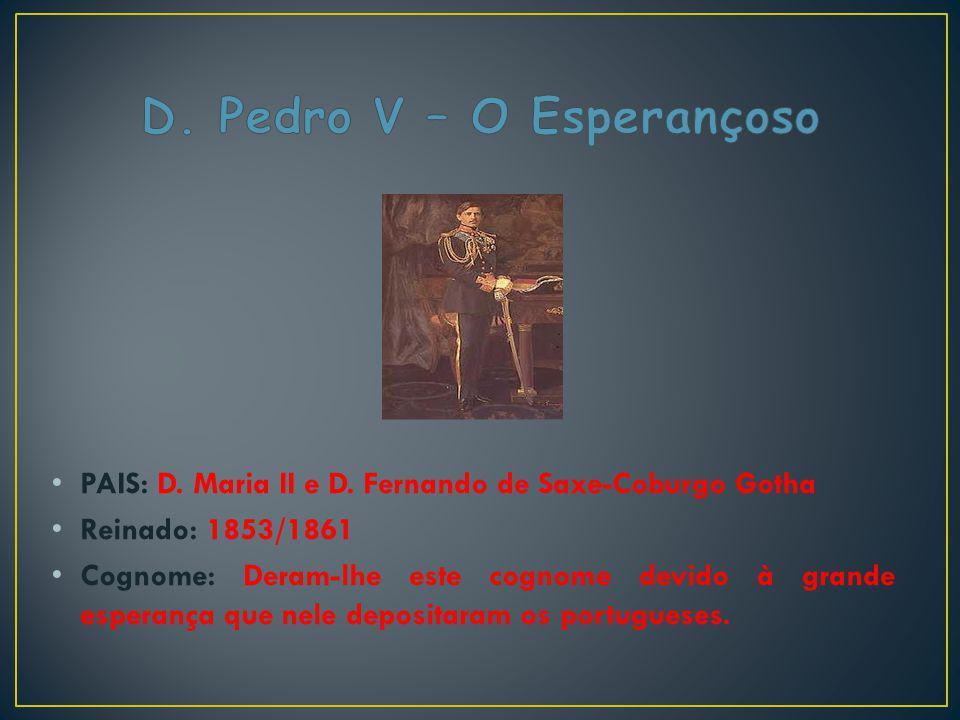 PAIS: D. Maria II e D. Fernando de Saxe-Coburgo Gotha Reinado: 1853/1861 Cognome: Deram-lhe este cognome devido à grande esperança que nele depositara