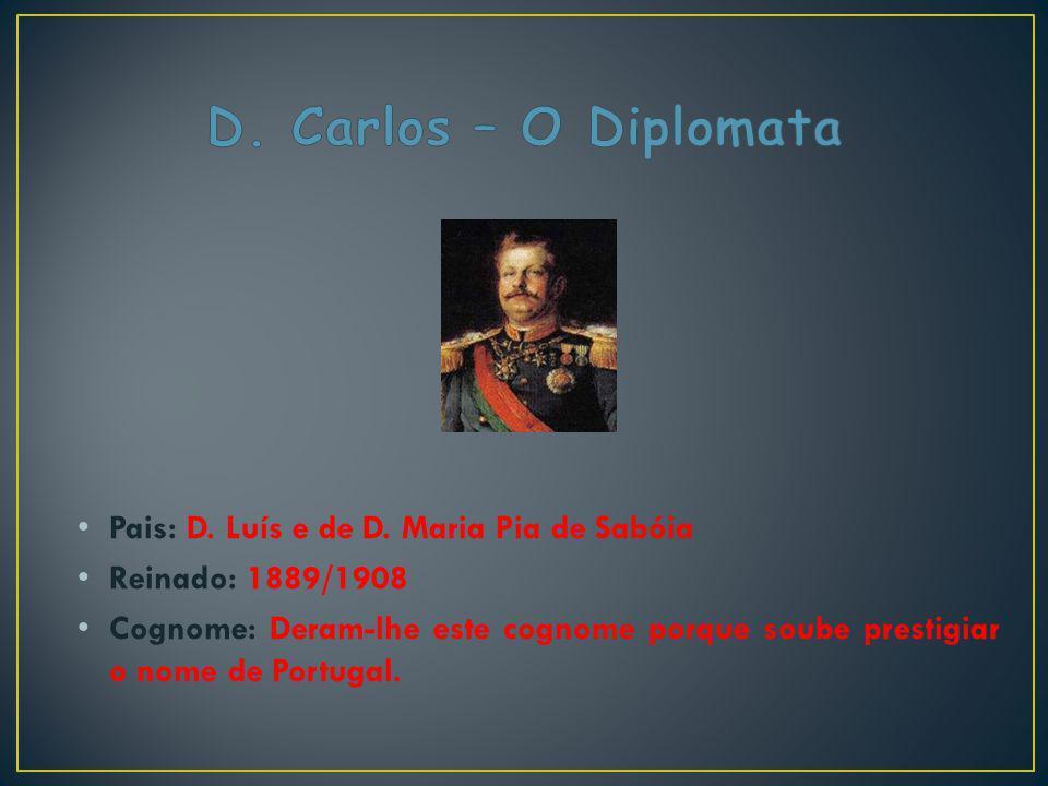 Pais: D. Luís e de D. Maria Pia de Sabóia Reinado: 1889/1908 Cognome: Deram-lhe este cognome porque soube prestigiar o nome de Portugal.