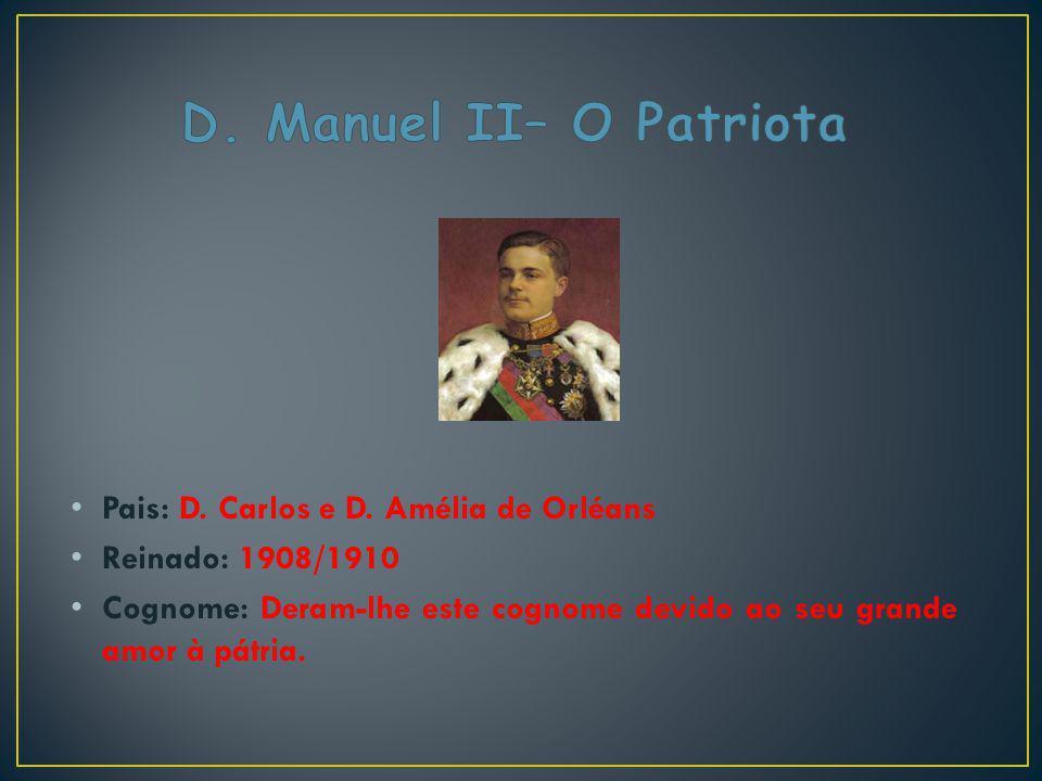 Pais: D. Carlos e D. Amélia de Orléans Reinado: 1908/1910 Cognome: Deram-lhe este cognome devido ao seu grande amor à pátria.