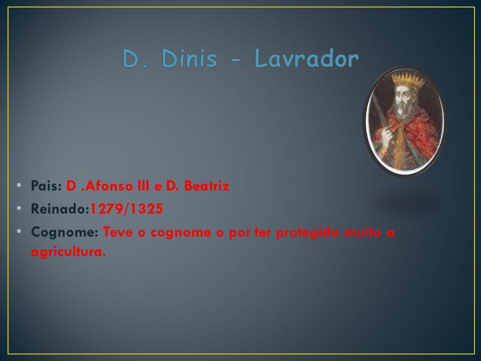 Pais: D.Afonso III e D. Beatriz Reinado:1279/1325 Cognome: Teve o cognome o por ter protegido muito a agricultura.