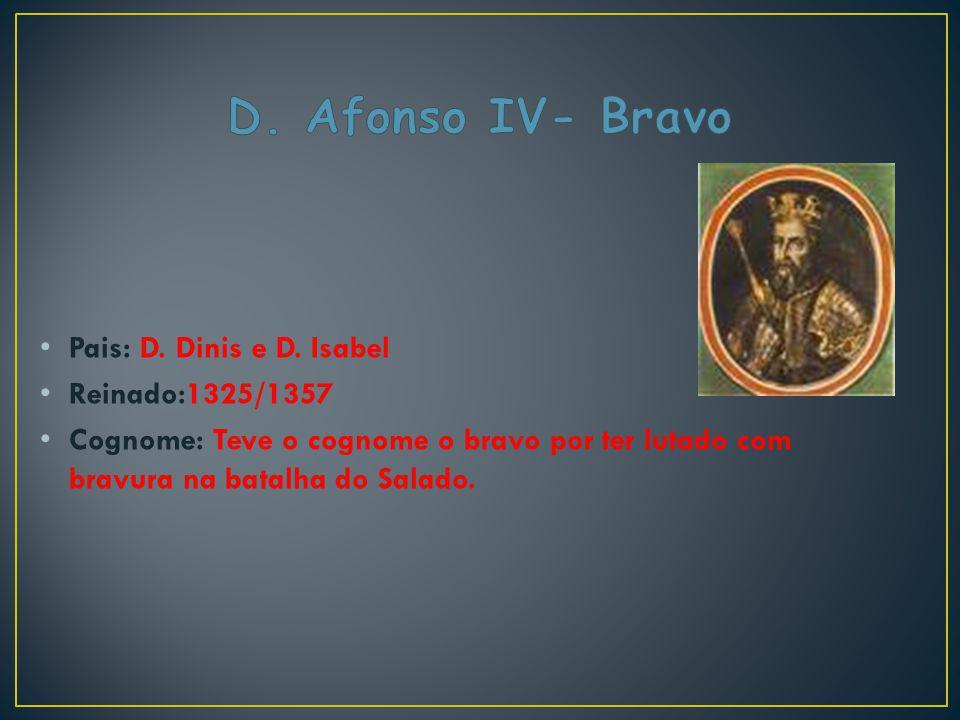 Pais: D. Dinis e D. Isabel Reinado:1325/1357 Cognome: Teve o cognome o bravo por ter lutado com bravura na batalha do Salado.