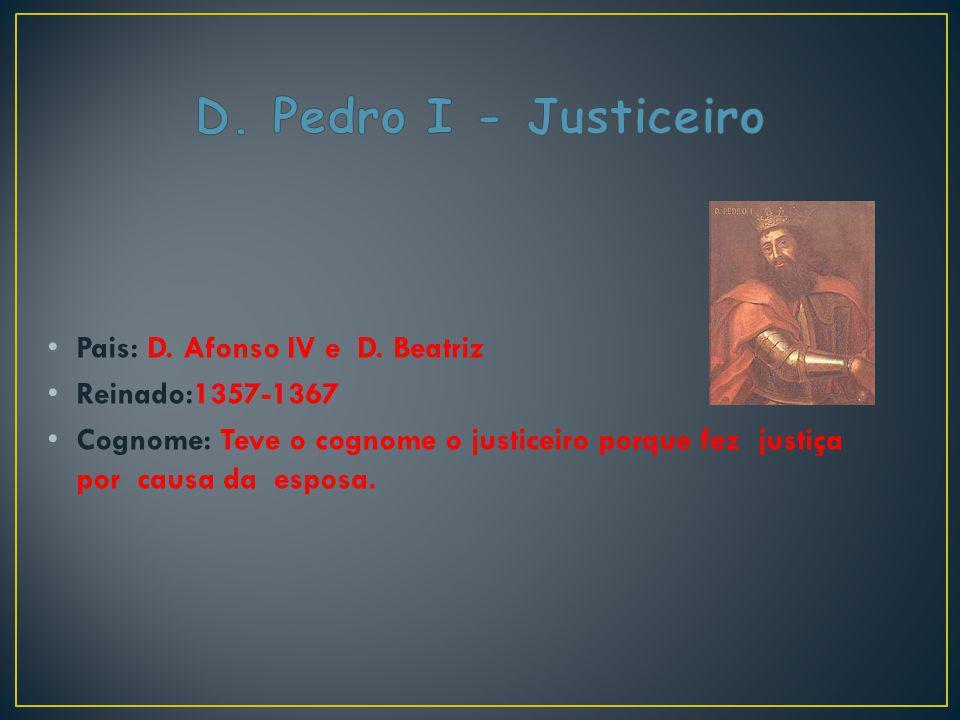 Pais: D. Afonso IV e D. Beatriz Reinado:1357-1367 Cognome: Teve o cognome o justiceiro porque fez justiça por causa da esposa.