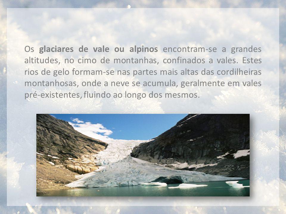 Os glaciares de vale ou alpinos encontram-se a grandes altitudes, no cimo de montanhas, confinados a vales. Estes rios de gelo formam-se nas partes ma