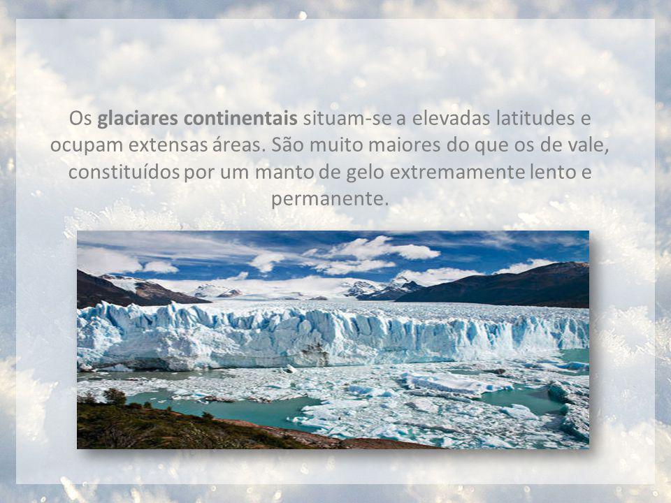 Os glaciares continentais situam-se a elevadas latitudes e ocupam extensas áreas. São muito maiores do que os de vale, constituídos por um manto de ge