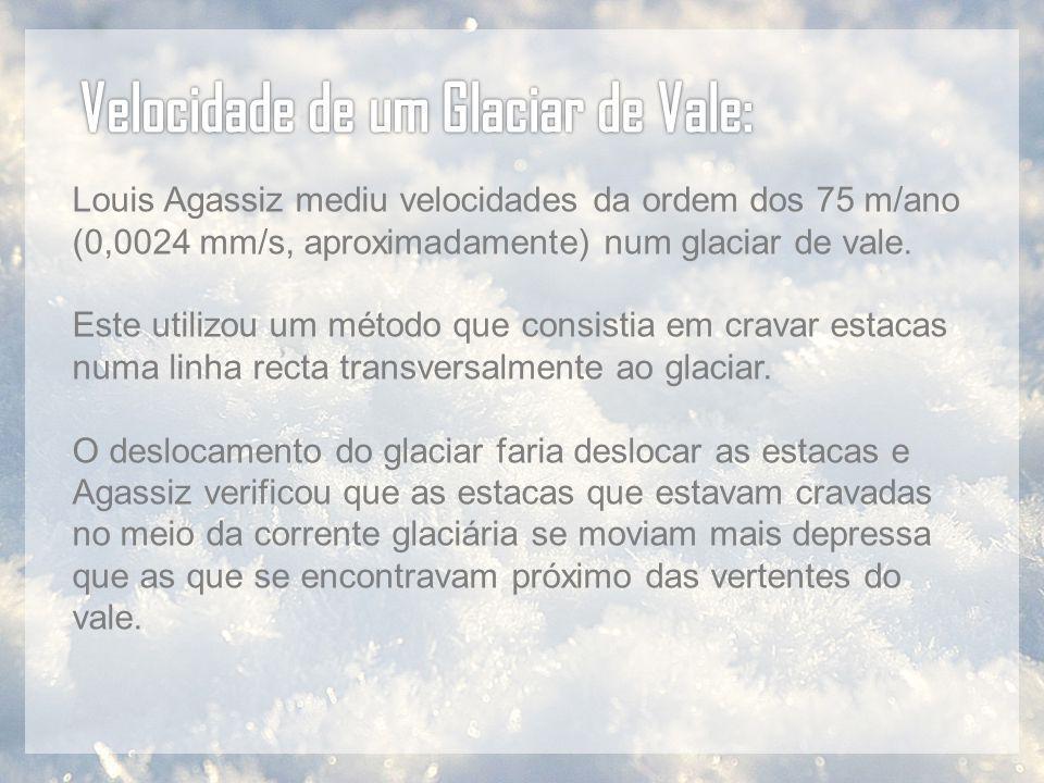 Louis Agassiz mediu velocidades da ordem dos 75 m/ano (0,0024 mm/s, aproximadamente) num glaciar de vale. Este utilizou um método que consistia em cra