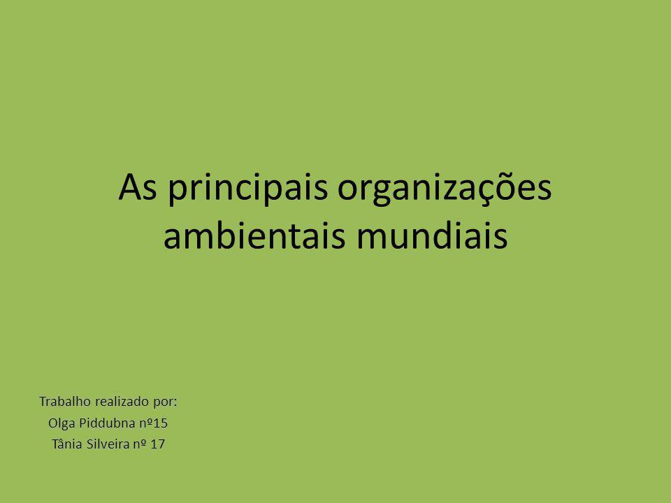 As principais organizações ambientais mundiais Trabalho realizado por: Olga Piddubna nº15 Tânia Silveira nº 17