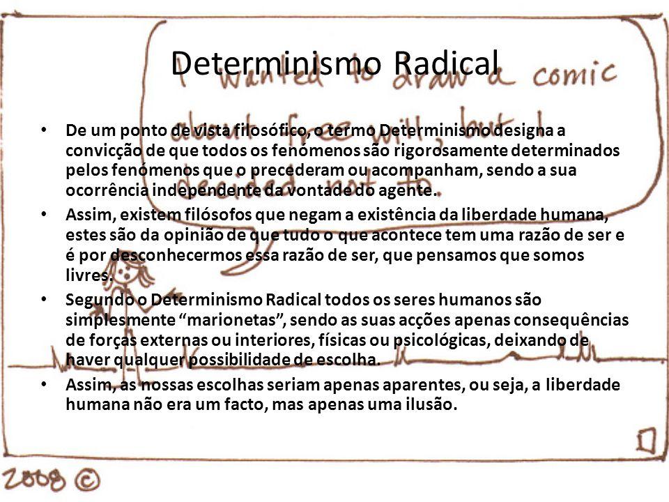Determinismo Radical De um ponto de vista filosófico, o termo Determinismo designa a convicção de que todos os fenómenos são rigorosamente determinado