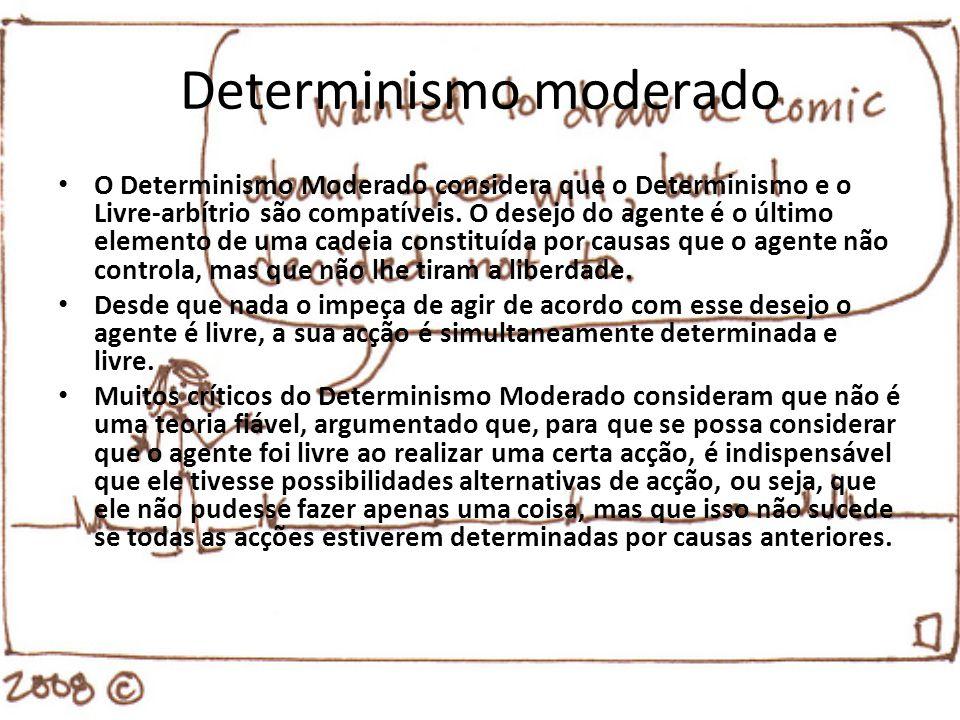 Determinismo moderado O Determinismo Moderado considera que o Determinismo e o Livre-arbítrio são compatíveis. O desejo do agente é o último elemento