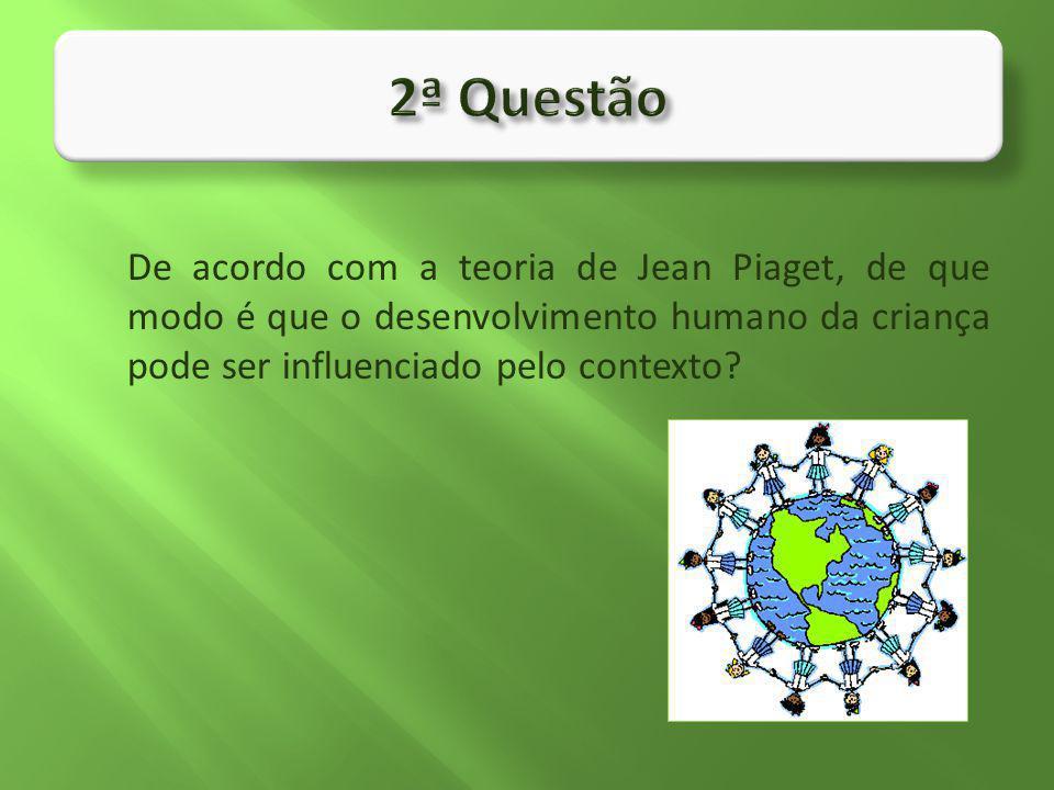 De acordo com a teoria de Jean Piaget, de que modo é que o desenvolvimento humano da criança pode ser influenciado pelo contexto?