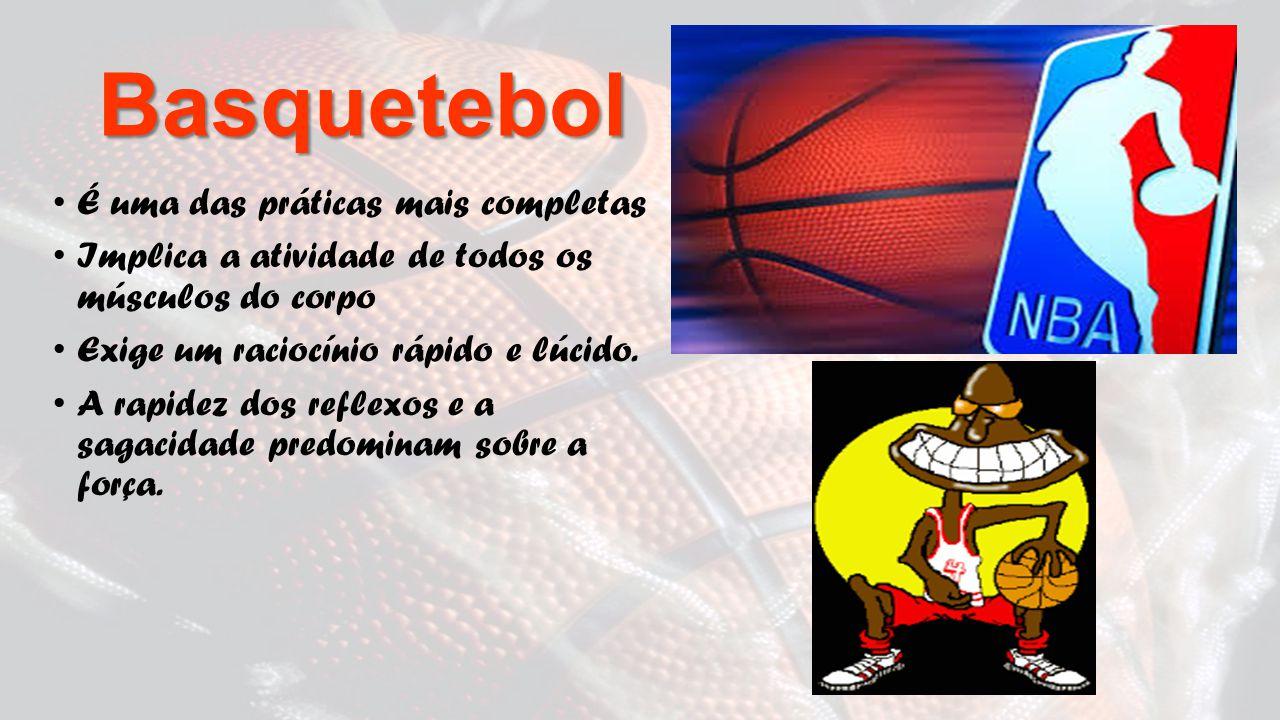 Basquetebol É uma das práticas mais completas Implica a atividade de todos os músculos do corpo Exige um raciocínio rápido e lúcido.